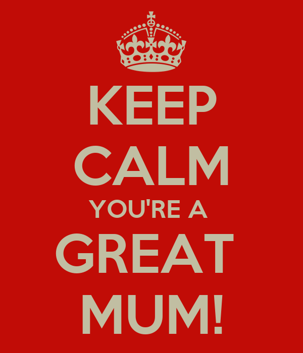 KEEP CALM YOU'RE A  GREAT  MUM!