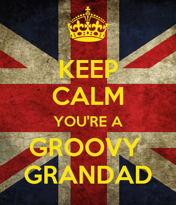 KEEP CALM YOU'RE A GROOVY  GRANDAD