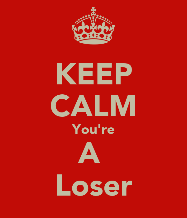 KEEP CALM You're A  Loser