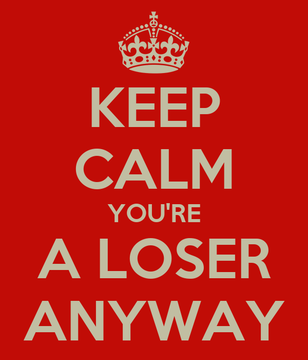 KEEP CALM YOU'RE A LOSER ANYWAY