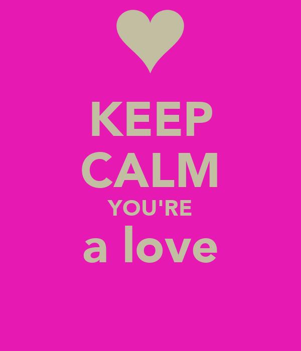 KEEP CALM YOU'RE a love