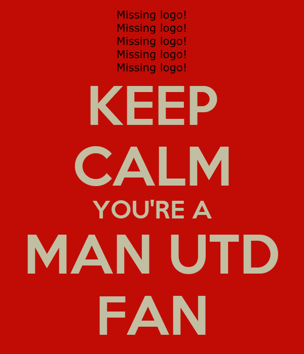 KEEP CALM YOU'RE A MAN UTD FAN