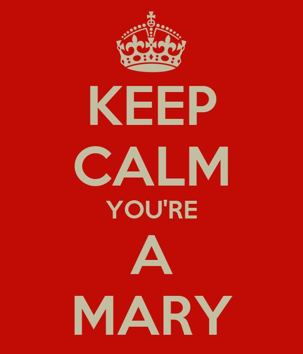 KEEP CALM YOU'RE A MARY