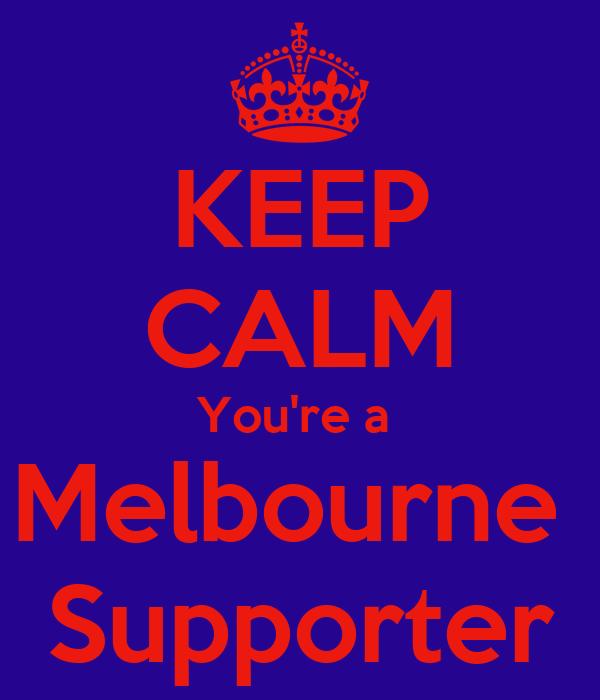 KEEP CALM You're a  Melbourne  Supporter