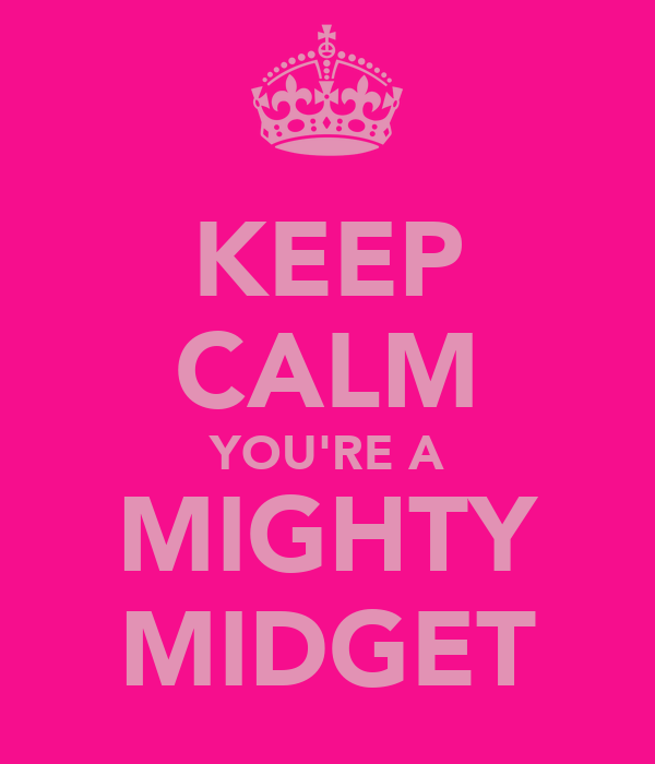 KEEP CALM YOU'RE A MIGHTY MIDGET