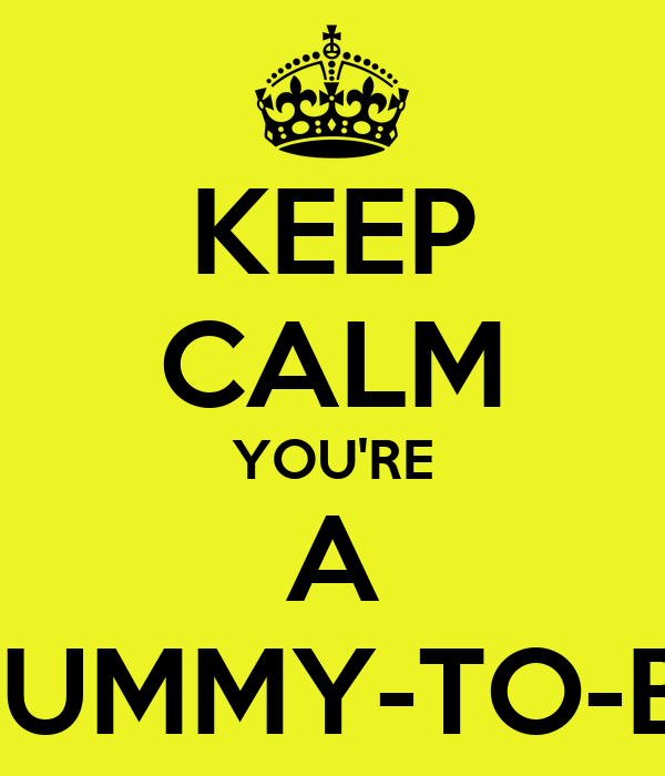 KEEP CALM YOU'RE A MUMMY-TO-BE
