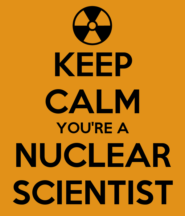 KEEP CALM YOU'RE A NUCLEAR SCIENTIST