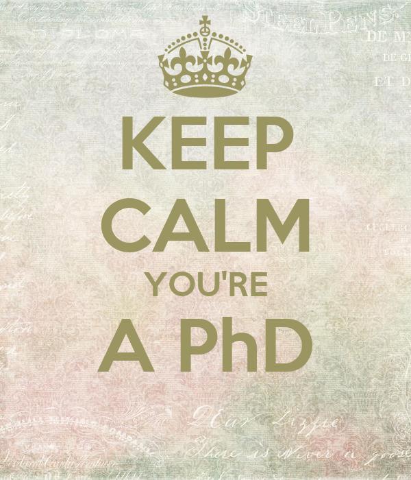 KEEP CALM YOU'RE A PhD