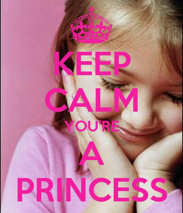 KEEP CALM YOU'RE A PRINCESS