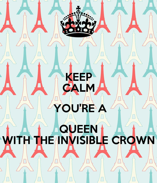 KEEP CALM  YOU'RE A QUEEN WITH THE INVISIBLE CROWN