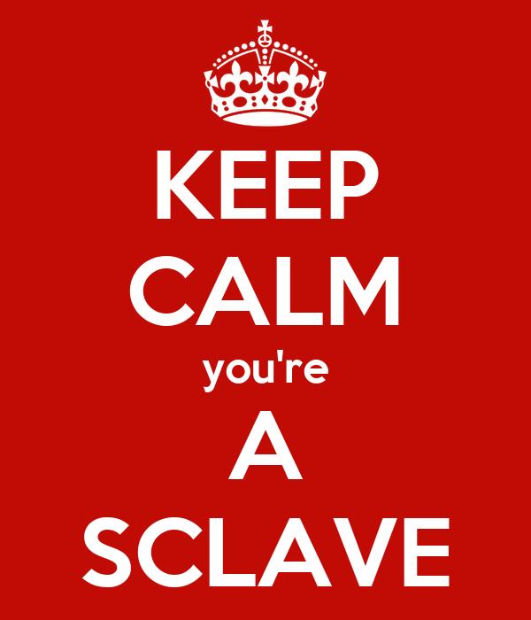 KEEP CALM you're A SCLAVE
