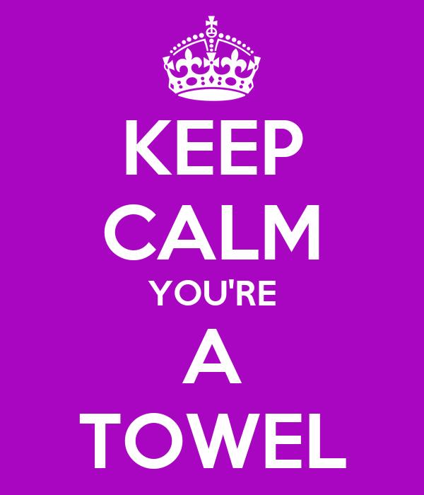 KEEP CALM YOU'RE A TOWEL