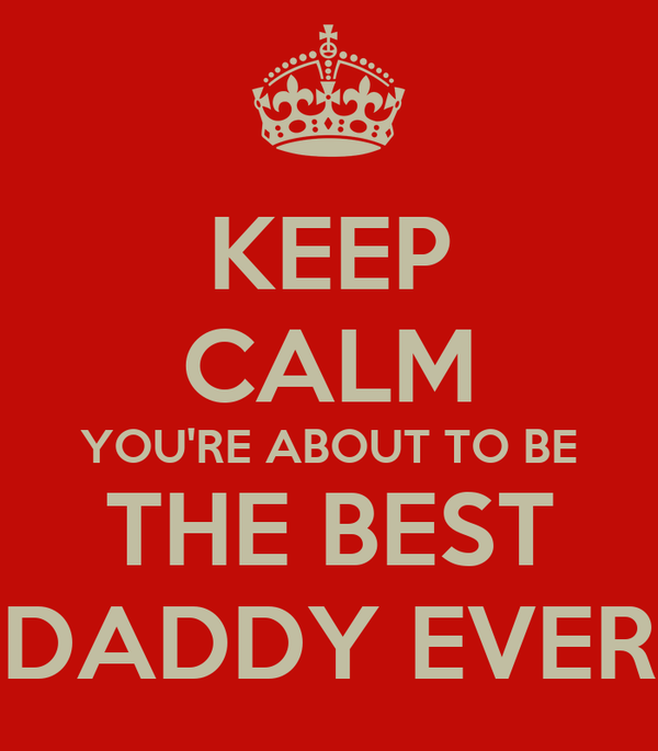 KEEP CALM YOU'RE ABOUT TO BE THE BEST DADDY EVER