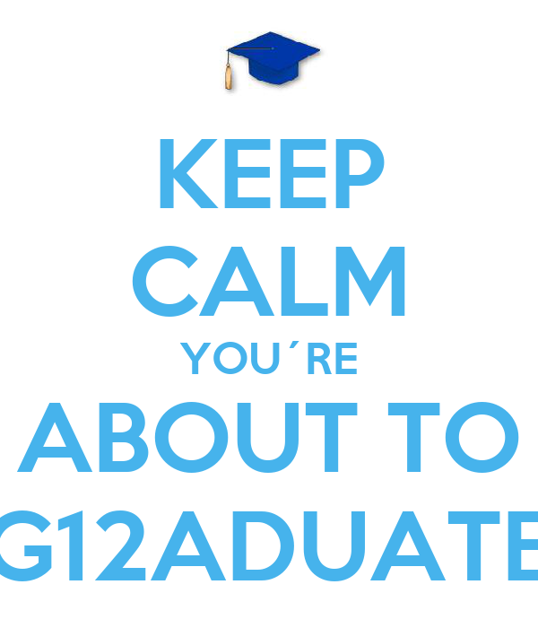 KEEP CALM YOU´RE ABOUT TO G12ADUATE