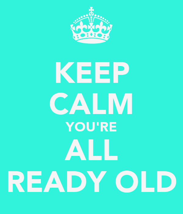 KEEP CALM YOU'RE ALL READY OLD