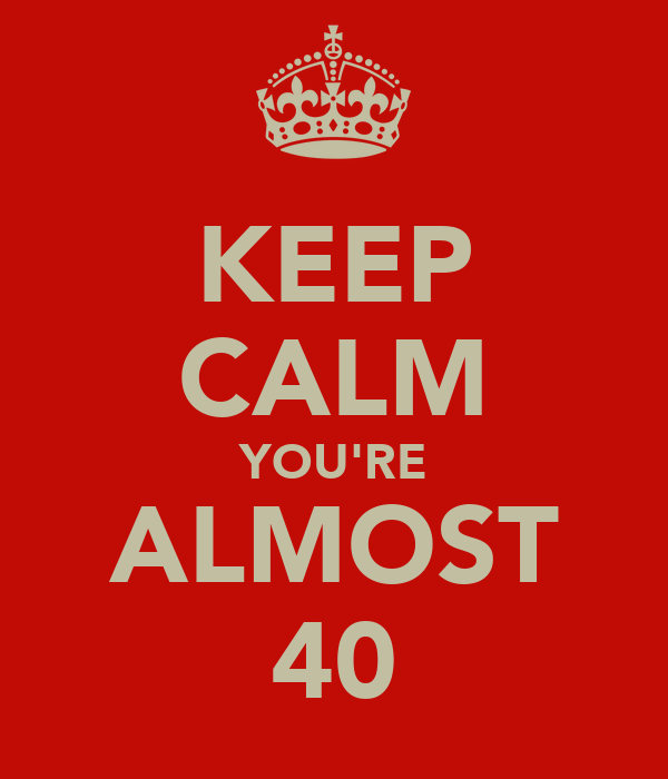 KEEP CALM YOU'RE ALMOST 40