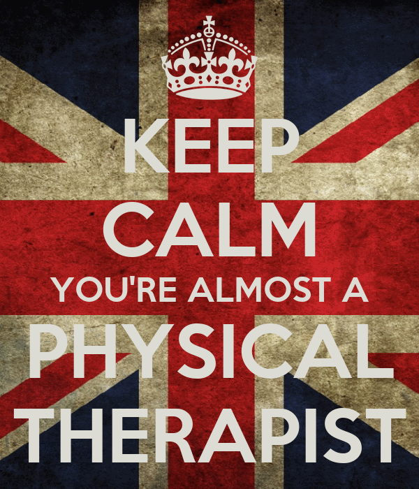 KEEP CALM YOU'RE ALMOST A PHYSICAL THERAPIST