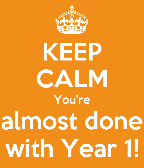 KEEP CALM You're almost done with Year 1!