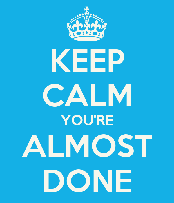 KEEP CALM YOU'RE ALMOST DONE