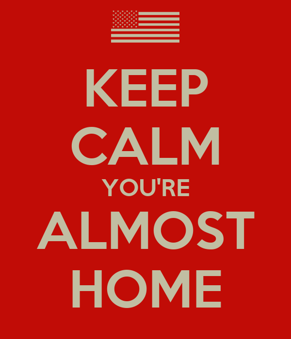 KEEP CALM YOU'RE ALMOST HOME