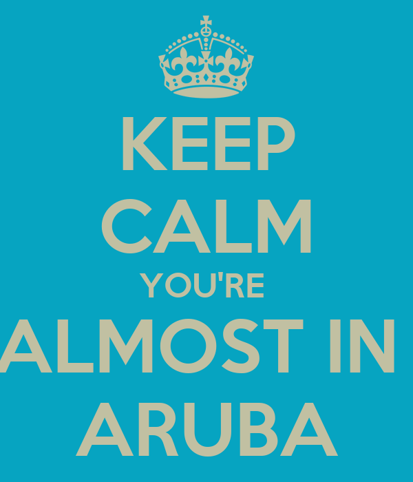 KEEP CALM YOU'RE  ALMOST IN  ARUBA