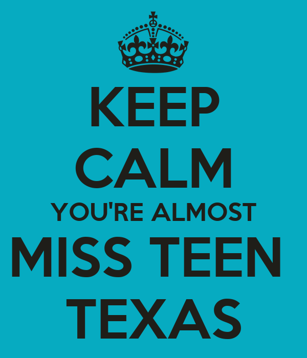 KEEP CALM YOU'RE ALMOST MISS TEEN  TEXAS