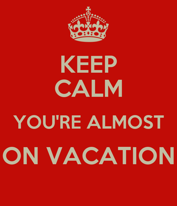 KEEP CALM YOU'RE ALMOST ON VACATION