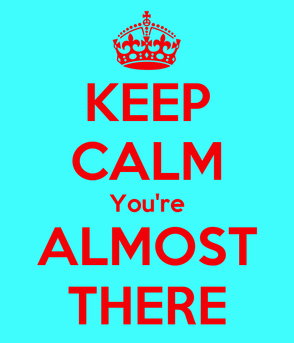 KEEP CALM You're ALMOST THERE