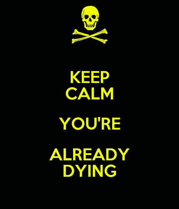KEEP CALM YOU'RE ALREADY DYING