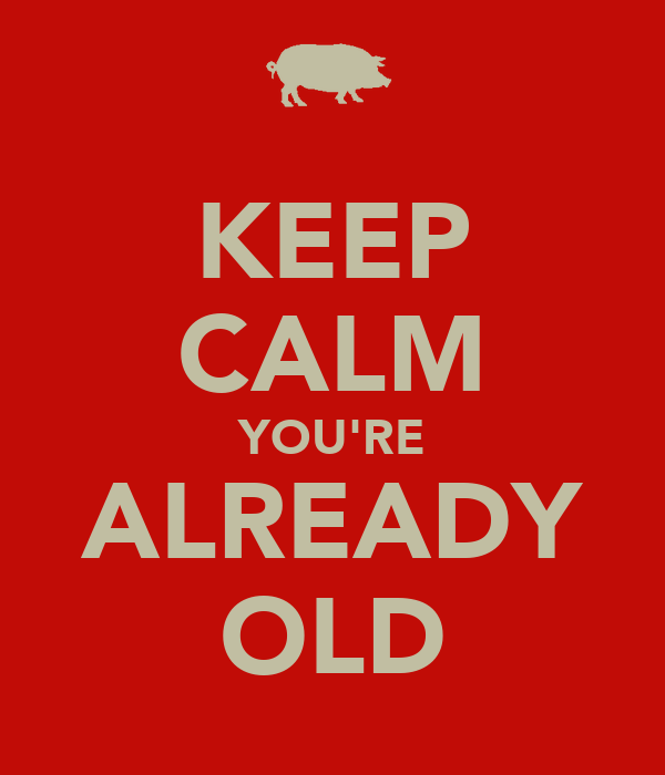 KEEP CALM YOU'RE ALREADY OLD