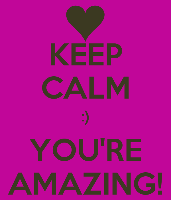 KEEP CALM :) YOU'RE AMAZING!