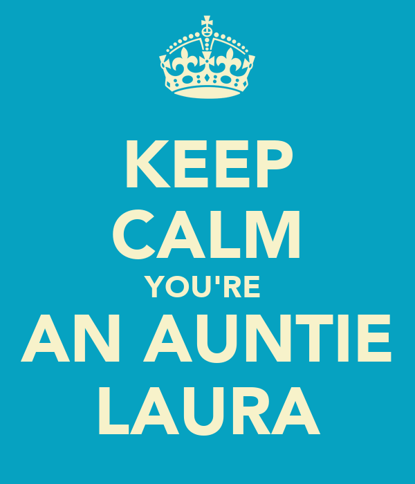 KEEP CALM YOU'RE  AN AUNTIE LAURA