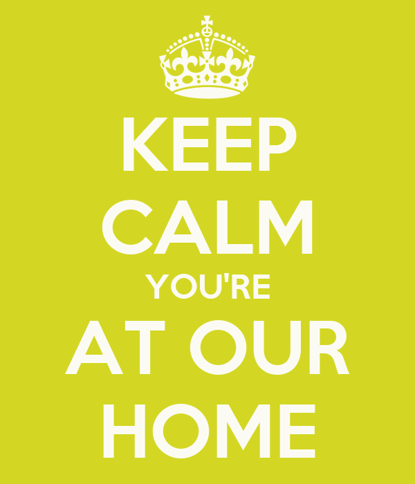 KEEP CALM YOU'RE AT OUR HOME