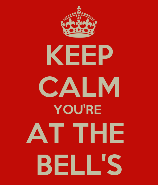 KEEP CALM YOU'RE  AT THE  BELL'S