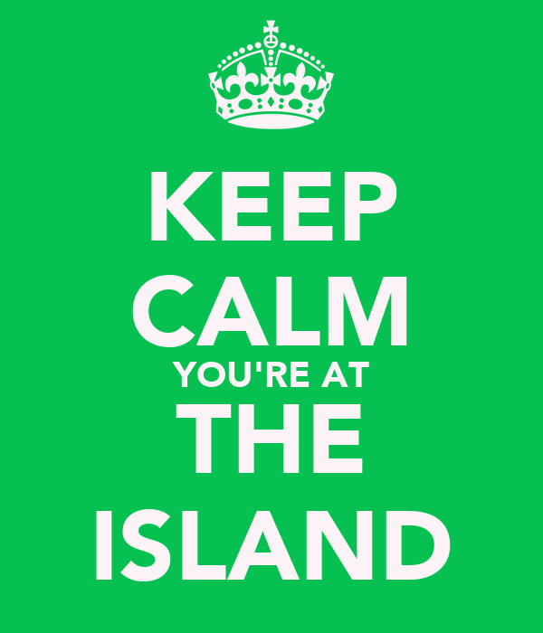 KEEP CALM YOU'RE AT THE ISLAND
