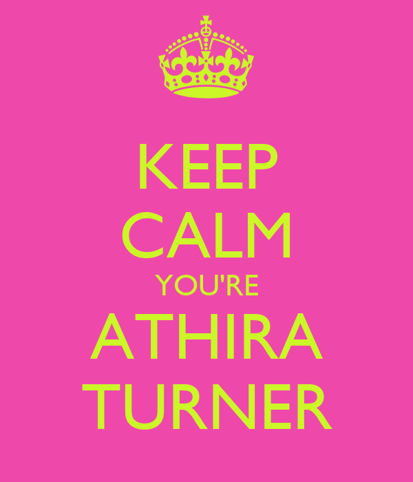 KEEP CALM YOU'RE ATHIRA TURNER