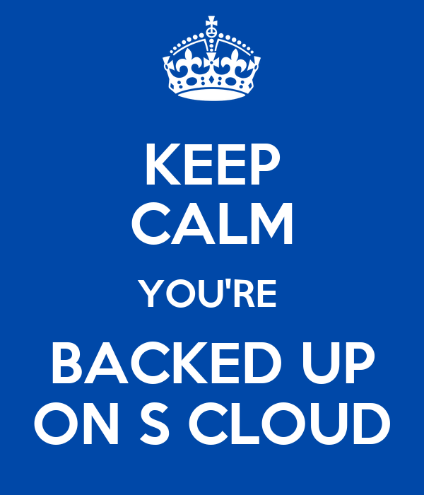KEEP CALM YOU'RE  BACKED UP ON S CLOUD