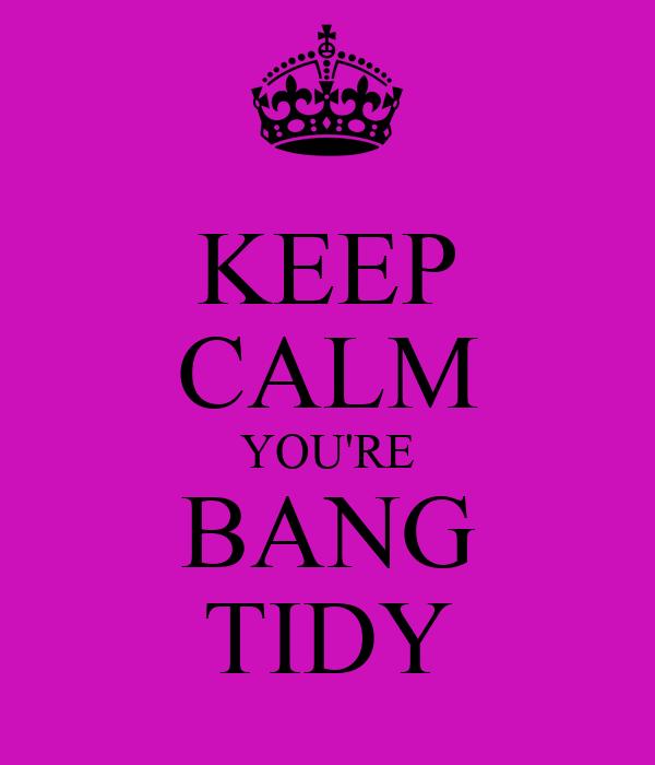 KEEP CALM YOU'RE BANG TIDY