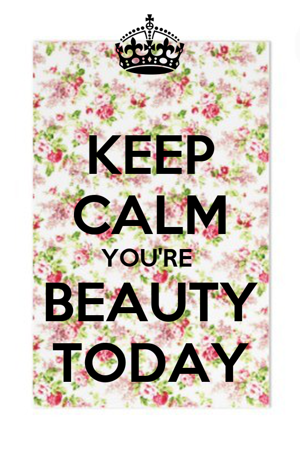 KEEP CALM YOU'RE  BEAUTY TODAY