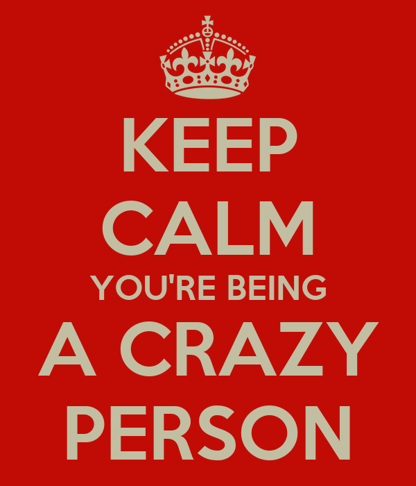 KEEP CALM YOU'RE BEING A CRAZY PERSON