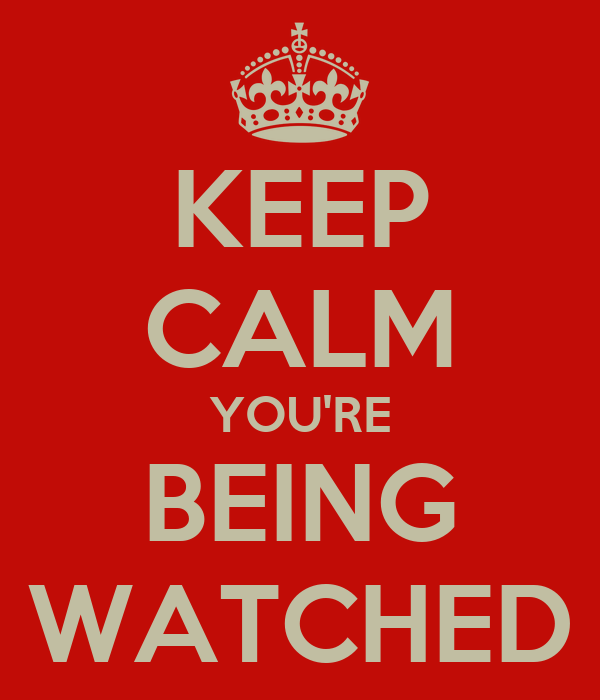 KEEP CALM YOU'RE BEING WATCHED