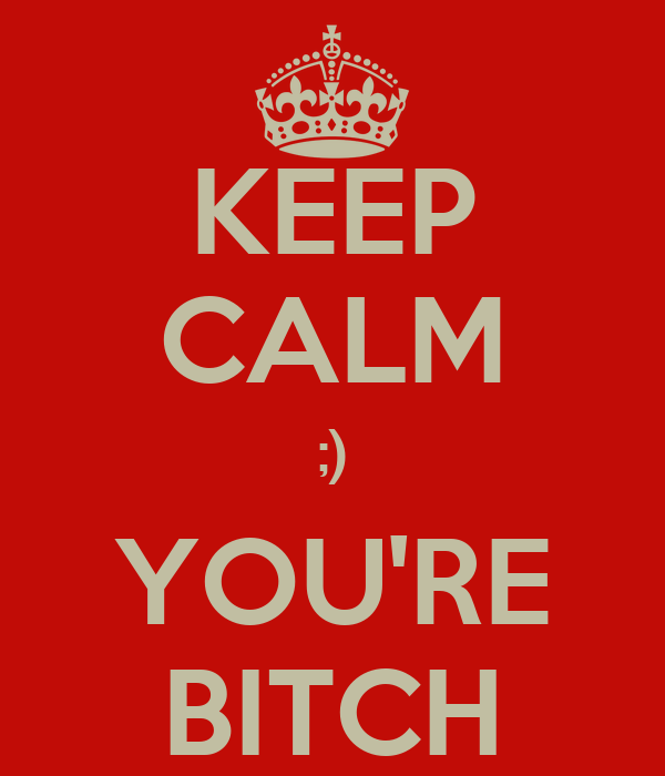 KEEP CALM ;) YOU'RE BITCH