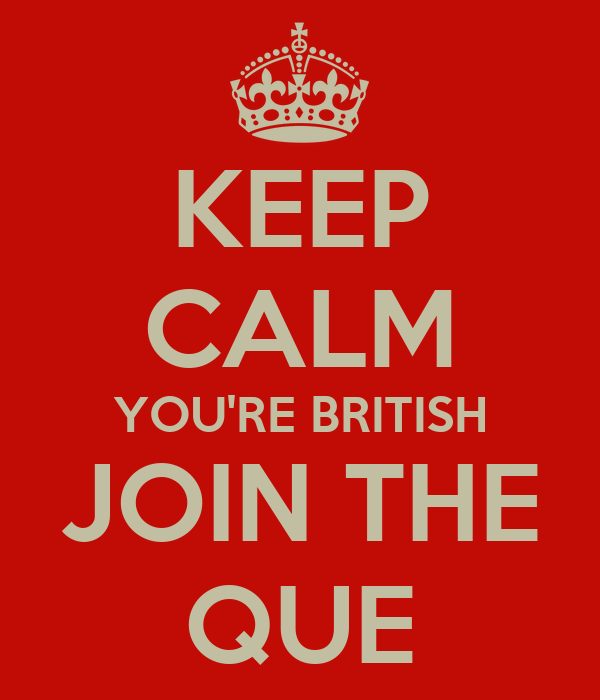 KEEP CALM YOU'RE BRITISH JOIN THE QUE