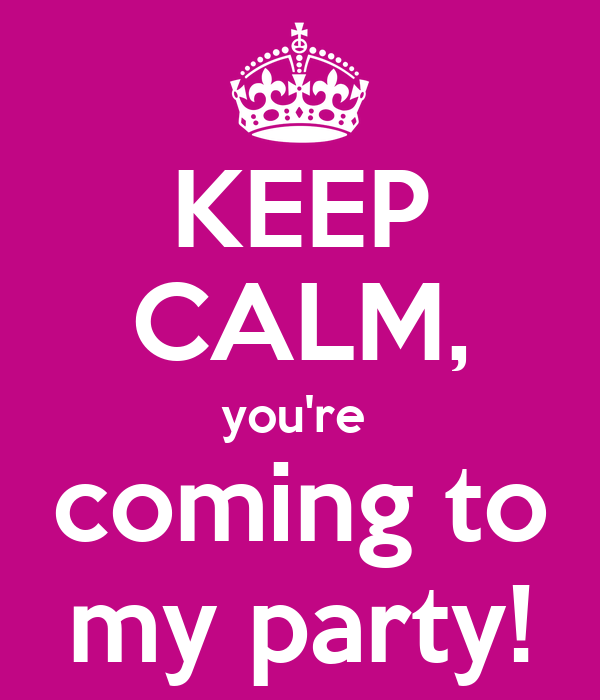 KEEP CALM, you're  coming to my party!