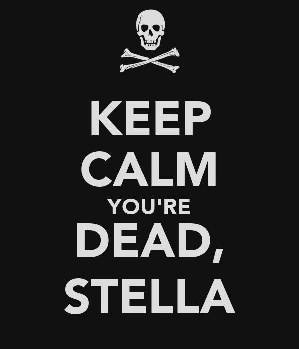 KEEP CALM YOU'RE DEAD, STELLA