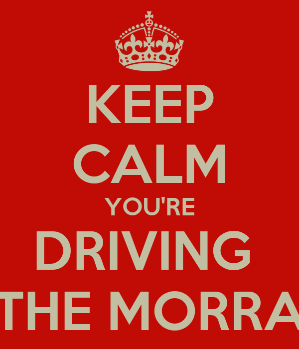 KEEP CALM YOU'RE DRIVING  THE MORRA