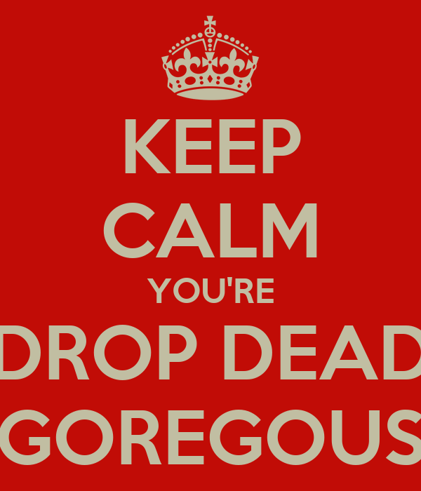 KEEP CALM YOU'RE DROP DEAD GOREGOUS