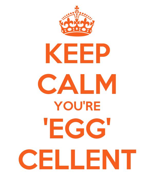 KEEP CALM YOU'RE 'EGG' CELLENT