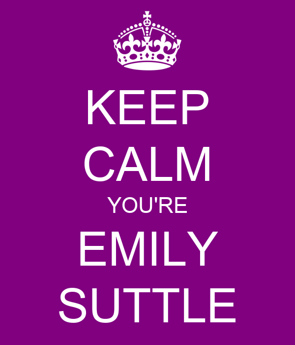 KEEP CALM YOU'RE EMILY SUTTLE