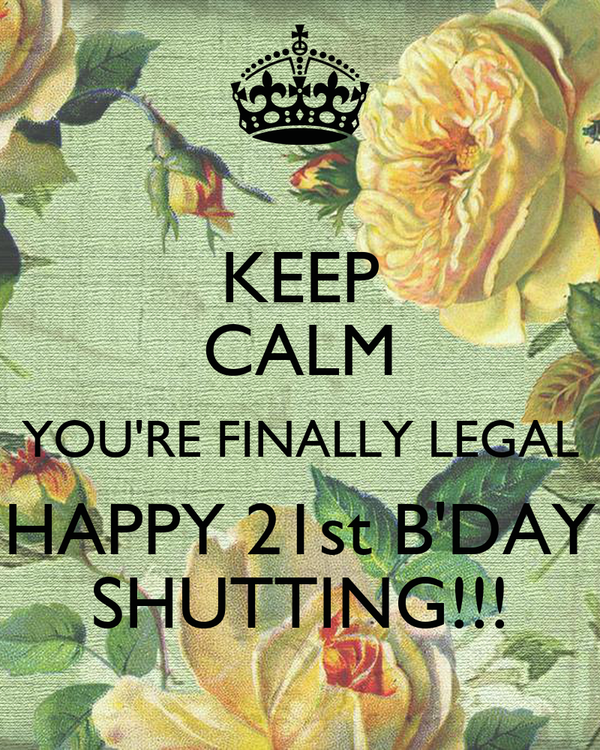 KEEP CALM YOU'RE FINALLY LEGAL HAPPY 21st B'DAY SHUTTING!!!